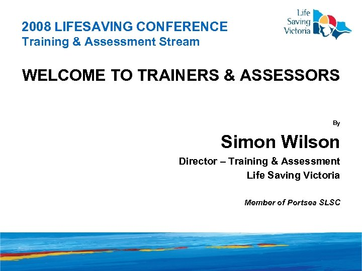 2008 LIFESAVING CONFERENCE Training & Assessment Stream WELCOME TO TRAINERS & ASSESSORS By Simon