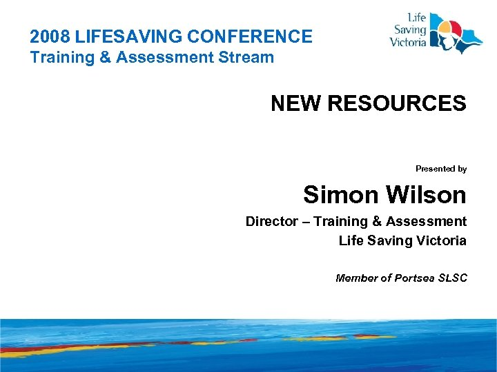 2008 LIFESAVING CONFERENCE Training & Assessment Stream NEW RESOURCES Presented by Simon Wilson Director