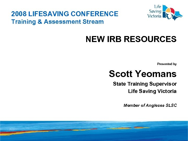 2008 LIFESAVING CONFERENCE Training & Assessment Stream NEW IRB RESOURCES Presented by Scott Yeomans