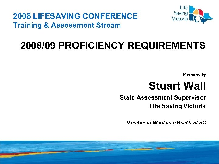 2008 LIFESAVING CONFERENCE Training & Assessment Stream 2008/09 PROFICIENCY REQUIREMENTS Presented by Stuart Wall