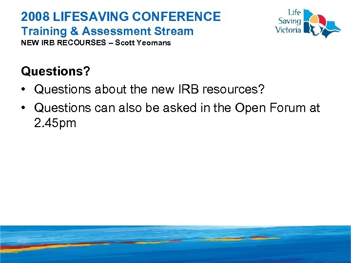 2008 LIFESAVING CONFERENCE Training & Assessment Stream NEW IRB RECOURSES – Scott Yeomans Questions?