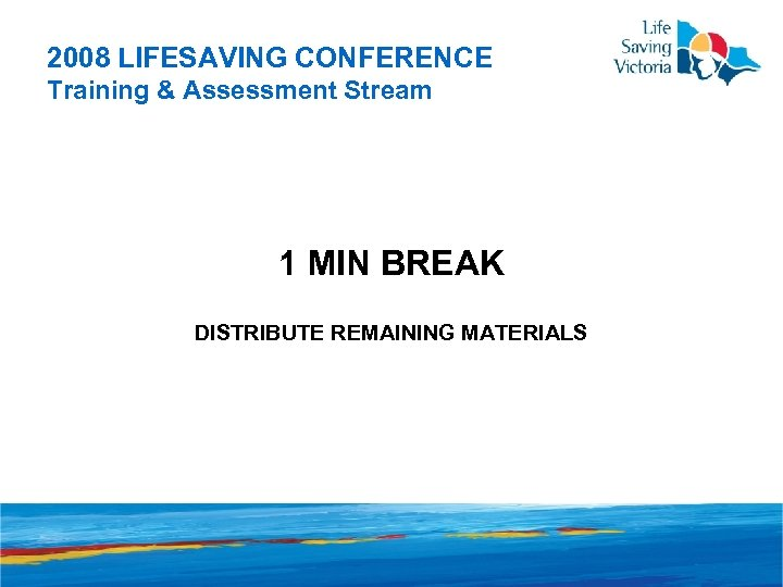 2008 LIFESAVING CONFERENCE Training & Assessment Stream 1 MIN BREAK DISTRIBUTE REMAINING MATERIALS