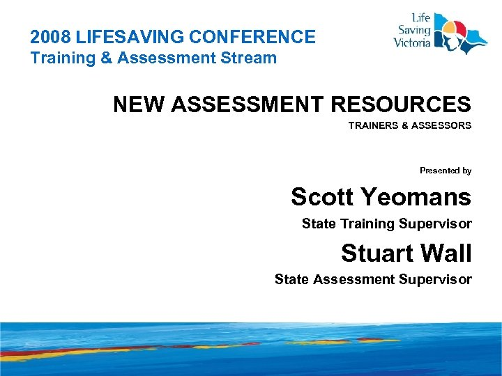2008 LIFESAVING CONFERENCE Training & Assessment Stream NEW ASSESSMENT RESOURCES TRAINERS & ASSESSORS Presented
