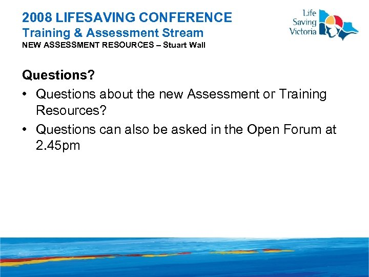 2008 LIFESAVING CONFERENCE Training & Assessment Stream NEW ASSESSMENT RESOURCES – Stuart Wall Questions?