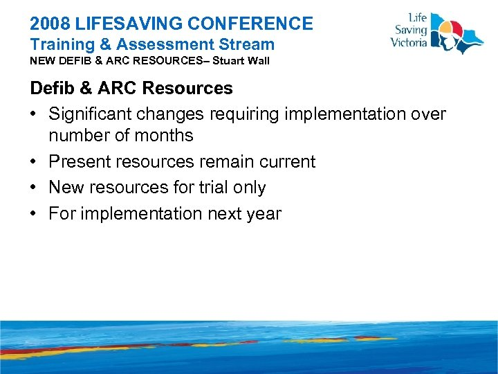 2008 LIFESAVING CONFERENCE Training & Assessment Stream NEW DEFIB & ARC RESOURCES– Stuart Wall