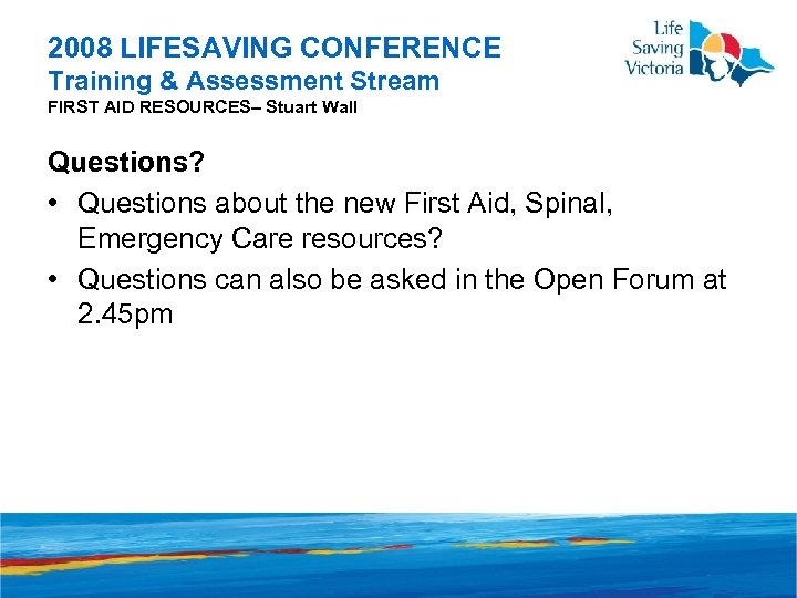 2008 LIFESAVING CONFERENCE Training & Assessment Stream FIRST AID RESOURCES– Stuart Wall Questions? •