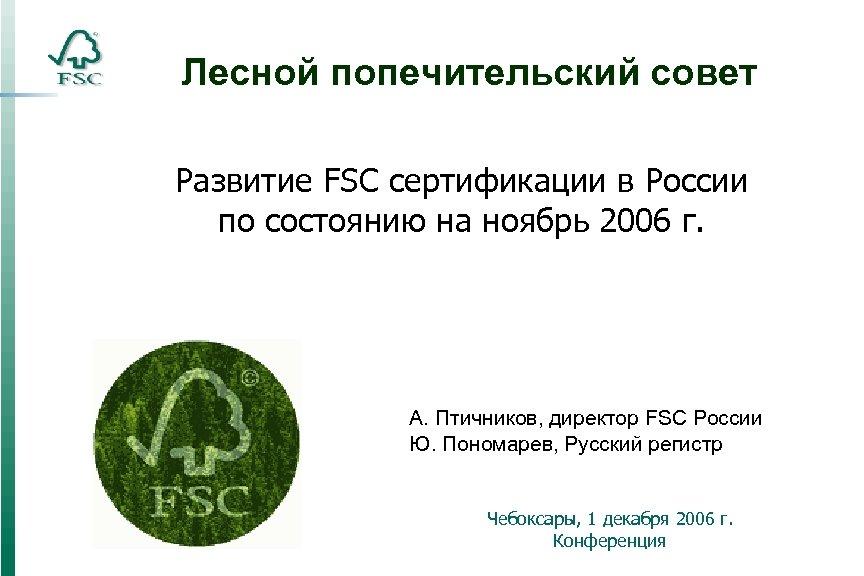 Лесной попечительский совет Развитие FSC сертификации в России по состоянию на ноябрь 2006 г.