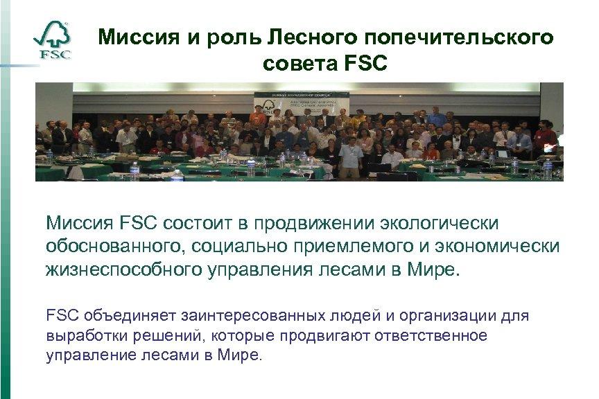 Миссия и роль Лесного попечительского совета FSC Миссия FSC состоит в продвижении экологически обоснованного,
