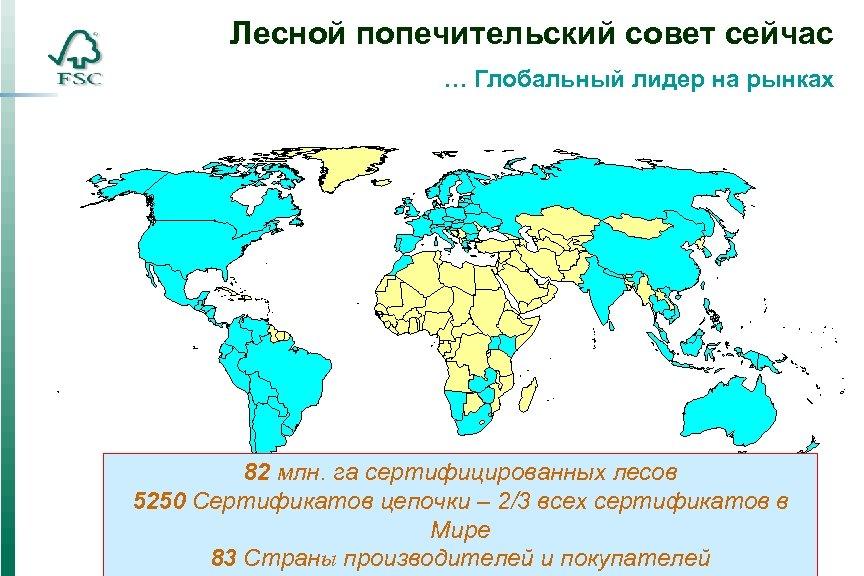 Лесной попечительский совет сейчас … Глобальный лидер на рынках 82 млн. га сертифицированных лесов