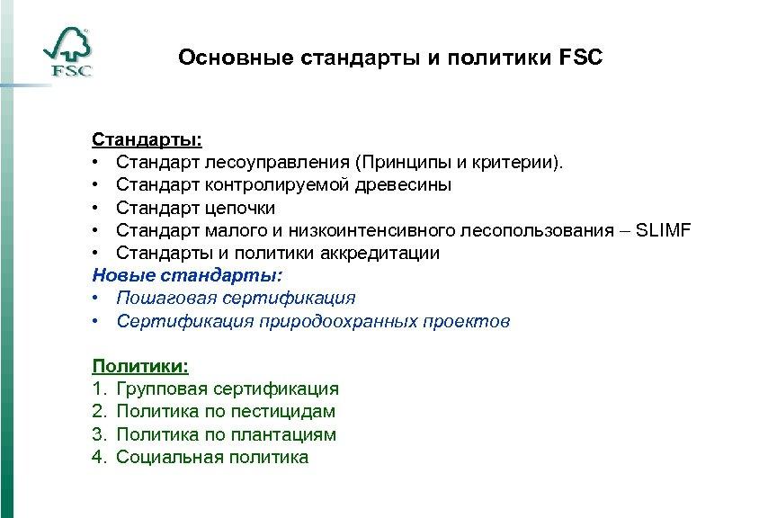 Основные стандарты и политики FSC Стандарты: • Стандарт лесоуправления (Принципы и критерии). • Стандарт