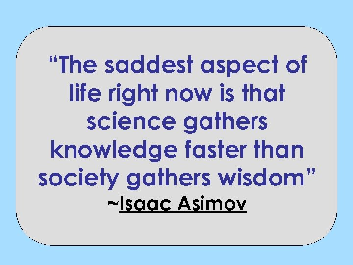"""""""The saddest aspect of life right now is that science gathers knowledge faster than"""