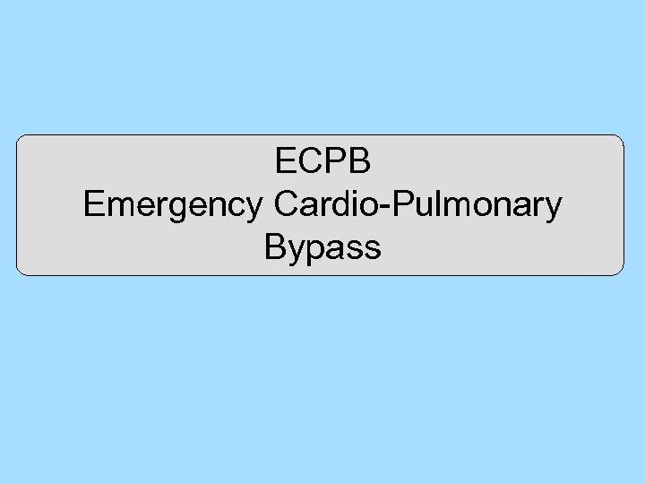ECPB Emergency Cardio-Pulmonary Bypass