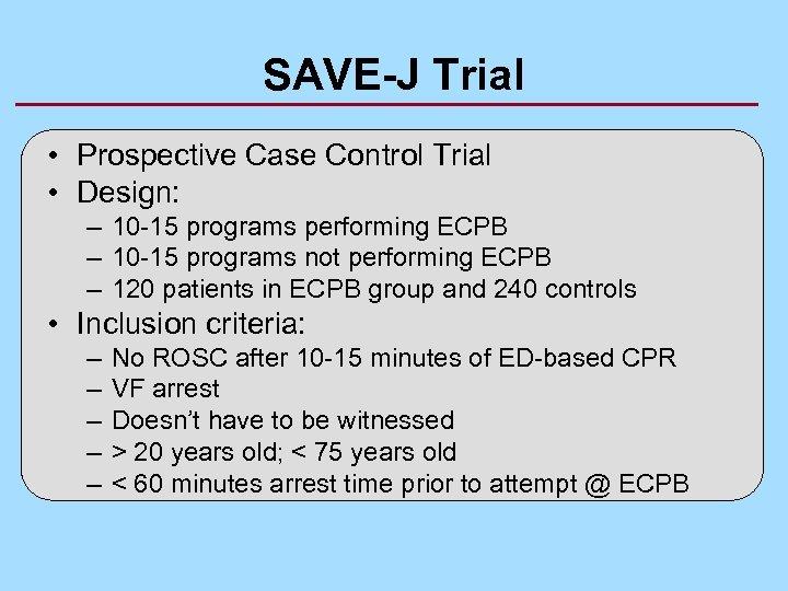 SAVE-J Trial • Prospective Case Control Trial • Design: – 10 -15 programs performing