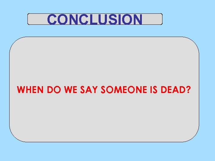 CONCLUSION WHEN DO WE SAY SOMEONE IS DEAD?