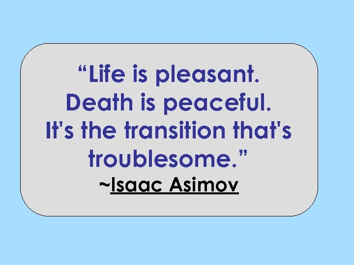 """""""Life is pleasant. Death is peaceful. It's the transition that's troublesome. """" ~Isaac Asimov"""