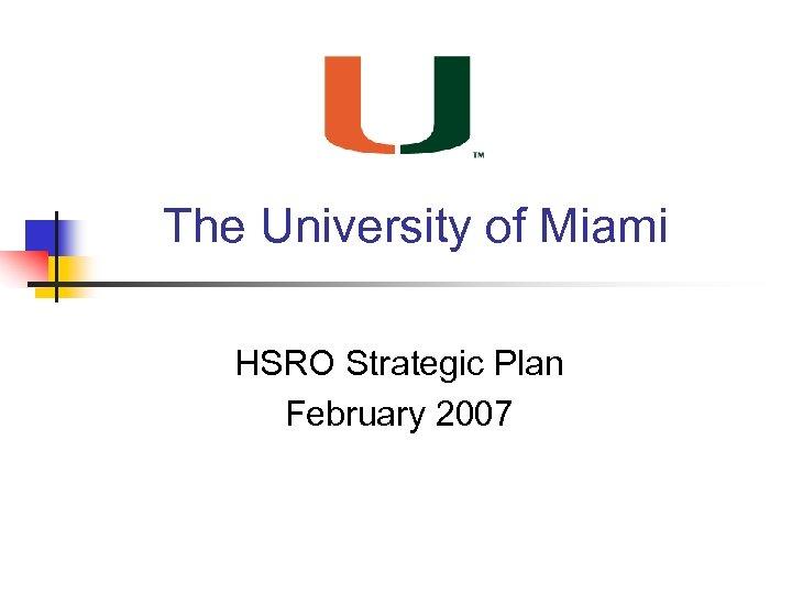 The University of Miami HSRO Strategic Plan February 2007