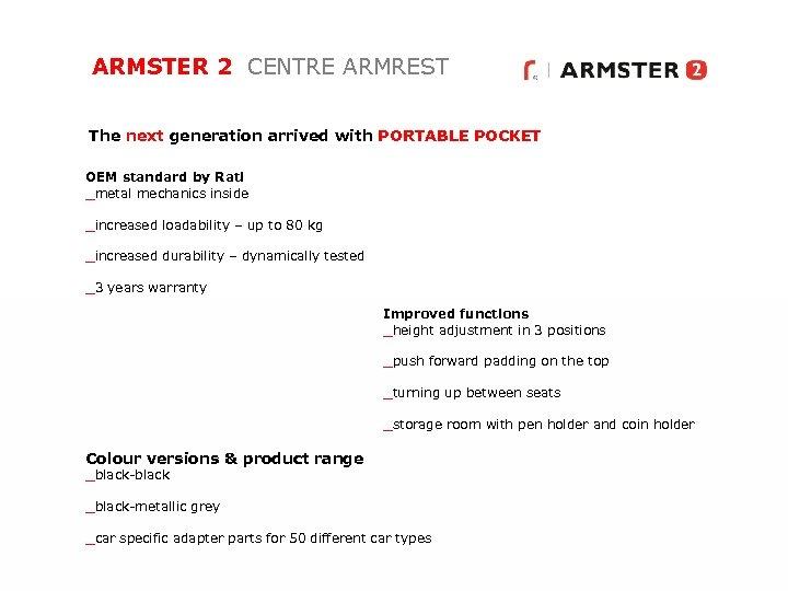ARMSTER 2 CENTRE ARMREST The next generation arrived with PORTABLE POCKET OEM standard by