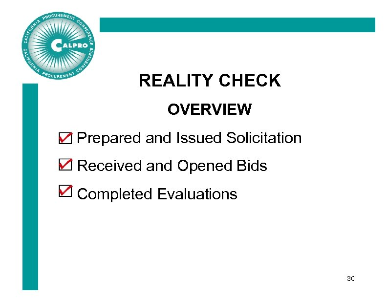 REALITY CHECK OVERVIEW Prepared and Issued Solicitation Received and Opened Bids Completed Evaluations 30