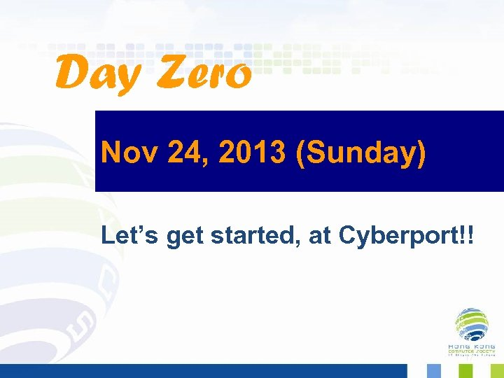 Day Zero Nov 24, 2013 (Sunday) Let's get started, at Cyberport!! 17