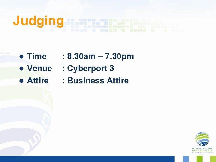 Judging Time : 8. 30 am – 7. 30 pm l Venue : Cyberport
