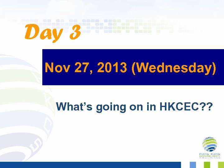 Day 3 Nov 27, 2013 (Wednesday) What's going on in HKCEC? ? 36