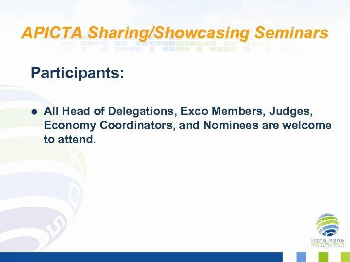APICTA Sharing/Showcasing Seminars Participants: l All Head of Delegations, Exco Members, Judges, Economy Coordinators,