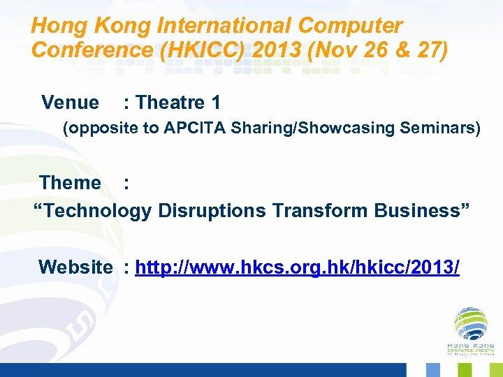 Hong Kong International Computer Conference (HKICC) 2013 (Nov 26 & 27) Venue : Theatre