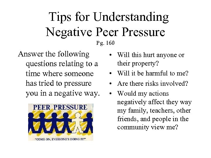 Tips for Understanding Negative Peer Pressure Pg. 160 Answer the following questions relating