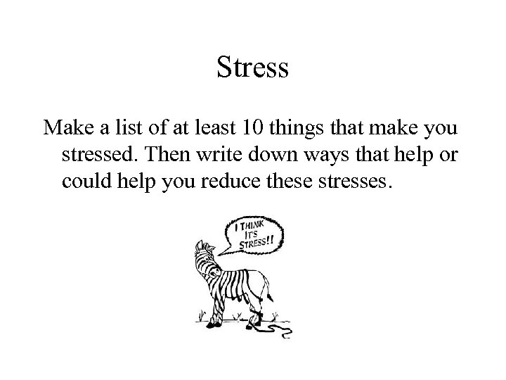 Stress Make a list of at least 10 things that make you stressed. Then
