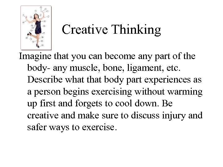 Creative Thinking Imagine that you can become any part of the body- any muscle,