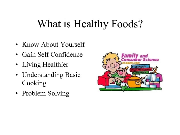 What is Healthy Foods? • • Know About Yourself Gain Self Confidence Living Healthier