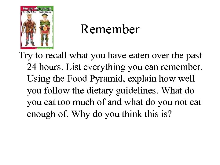 Remember Try to recall what you have eaten over the past 24 hours. List