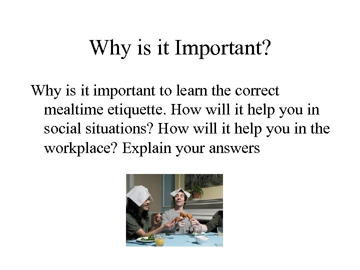 Why is it Important? Why is it important to learn the correct mealtime etiquette.