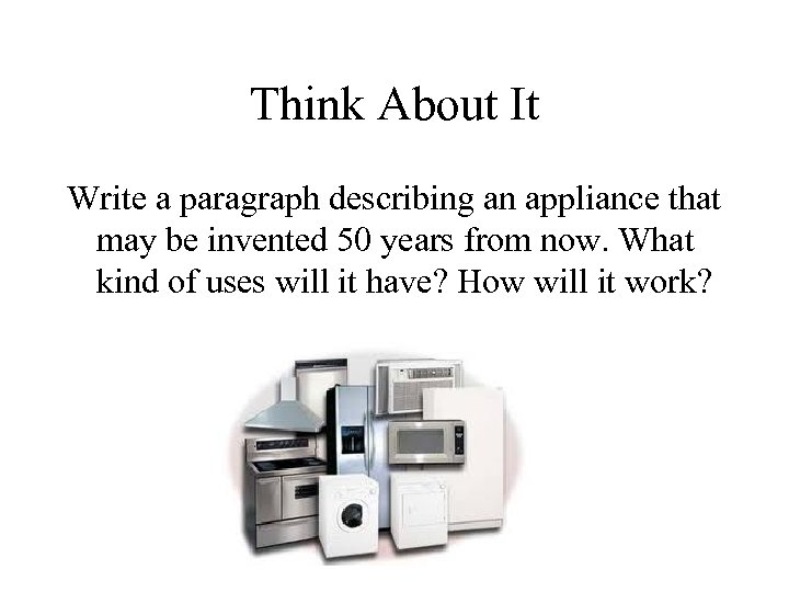 Think About It Write a paragraph describing an appliance that may be invented 50
