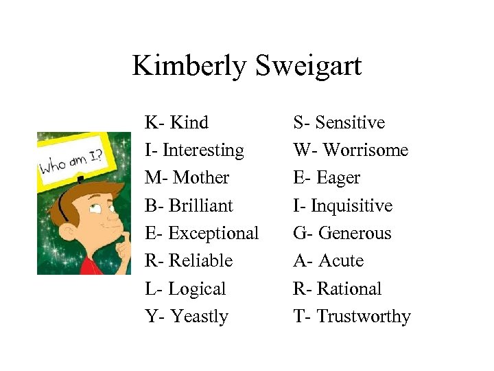Kimberly Sweigart K- Kind I- Interesting M- Mother B- Brilliant E- Exceptional R- Reliable