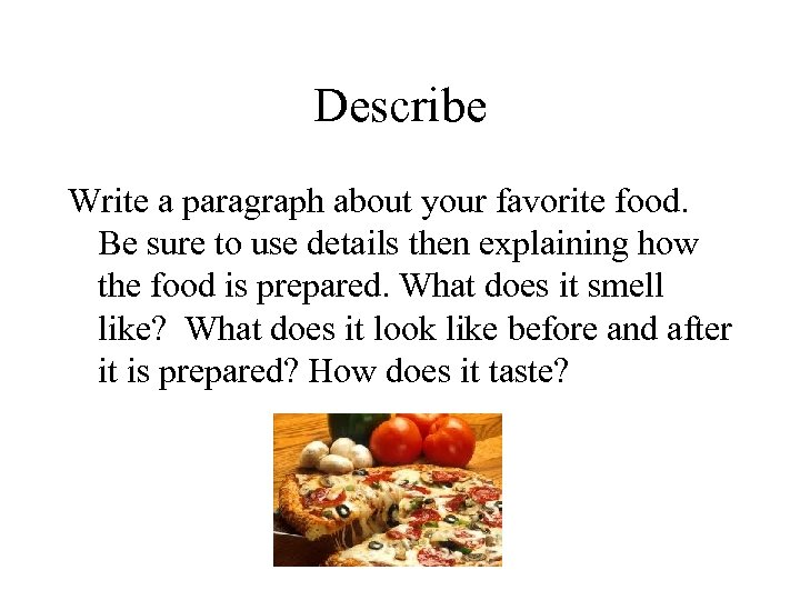 Describe Write a paragraph about your favorite food. Be sure to use details then