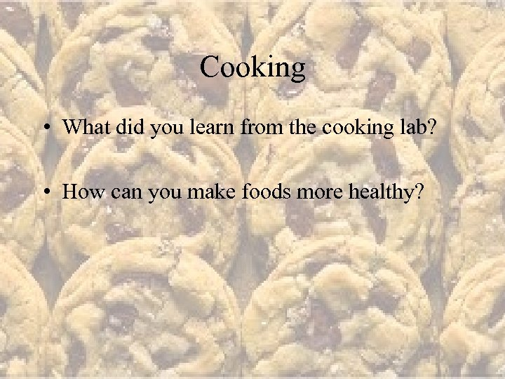 Cooking • What did you learn from the cooking lab? • How can you