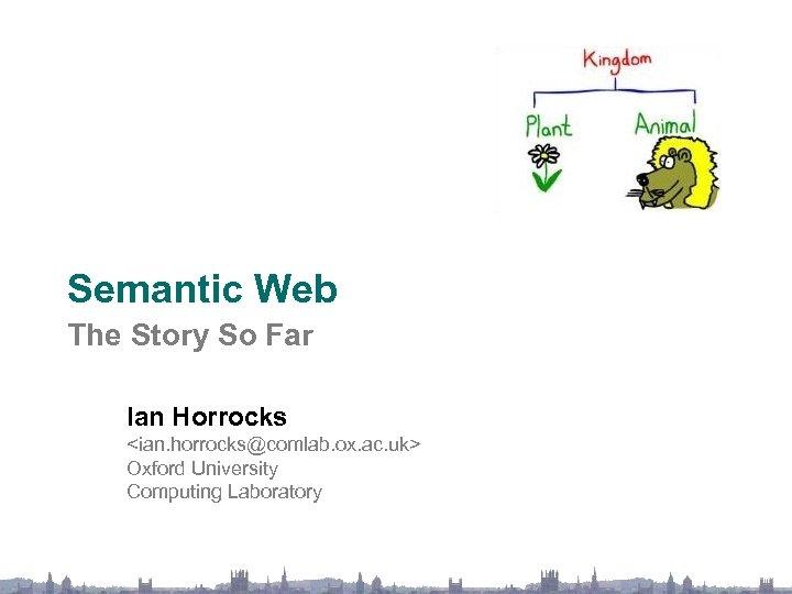 Semantic Web The Story So Far Ian Horrocks <ian. horrocks@comlab. ox. ac. uk> Oxford