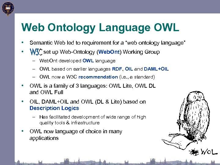 "Web Ontology Language OWL • Semantic Web led to requirement for a ""web ontology"