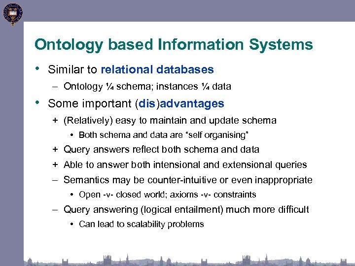 Ontology based Information Systems • Similar to relational databases – Ontology ¼ schema; instances