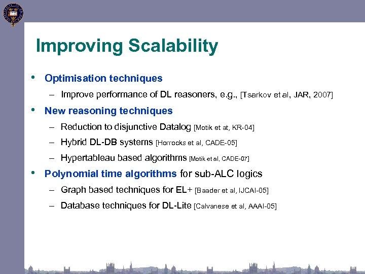 Improving Scalability • Optimisation techniques – Improve performance of DL reasoners, e. g. ,