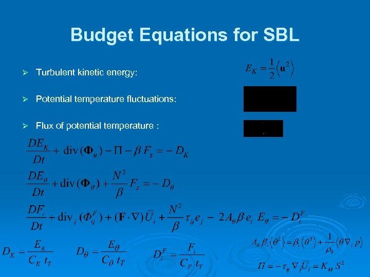 Budget Equations for SBL Ø Turbulent kinetic energy: Ø Potential temperature fluctuations: Ø Flux