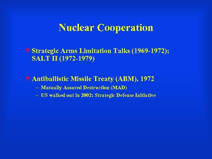 Nuclear Cooperation Strategic Arms Limitation Talks (1969 -1972); SALT II (1972 -1979) Antiballistic Missile