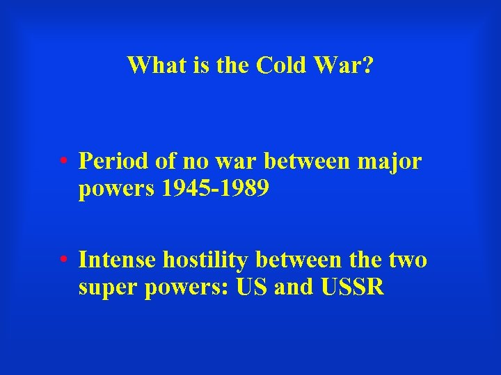 What is the Cold War? • Period of no war between major powers 1945