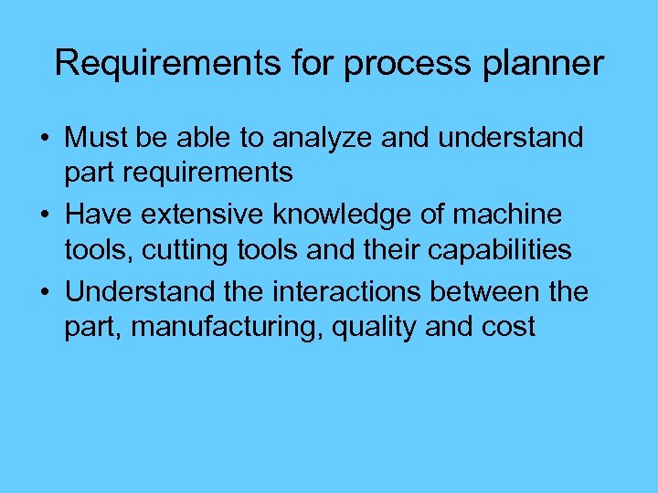 Requirements for process planner • Must be able to analyze and understand part requirements