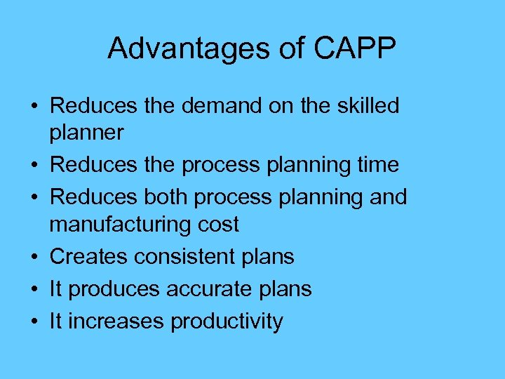 Advantages of CAPP • Reduces the demand on the skilled planner • Reduces the
