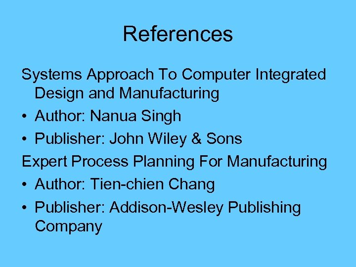 References Systems Approach To Computer Integrated Design and Manufacturing • Author: Nanua Singh •