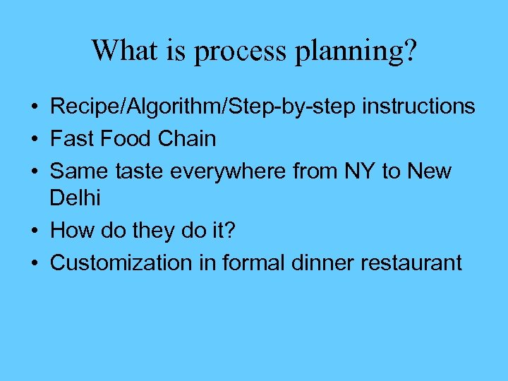 What is process planning? • Recipe/Algorithm/Step-by-step instructions • Fast Food Chain • Same taste