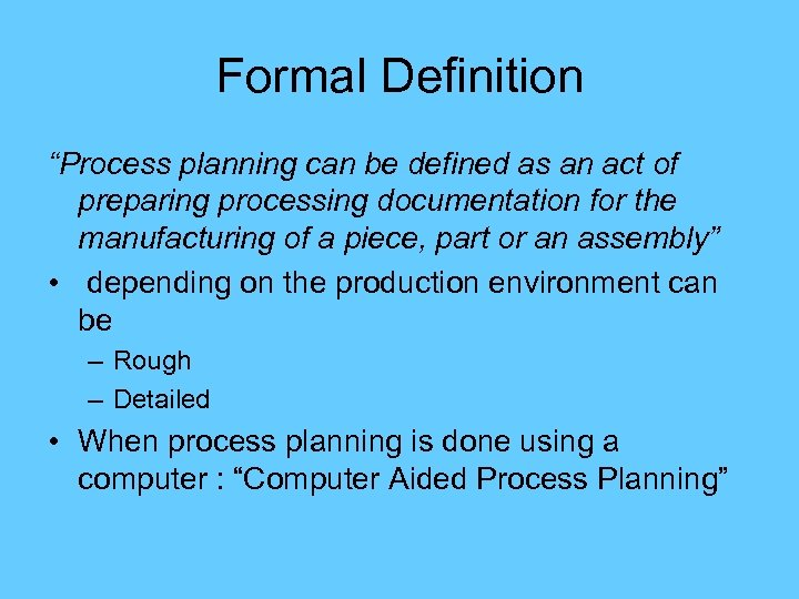 "Formal Definition ""Process planning can be defined as an act of preparing processing documentation"