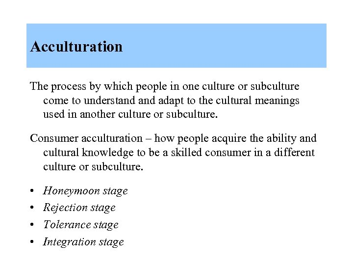 Acculturation The process by which people in one culture or subculture come to understand